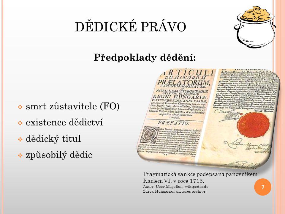 DĚDICKÉ PRÁVO Předpoklady dědění:  smrt zůstavitele (FO)  existence dědictví  dědický titul  způsobilý dědic 7 Pragmatická sankce podepsaná panovníkem Karlem VI.