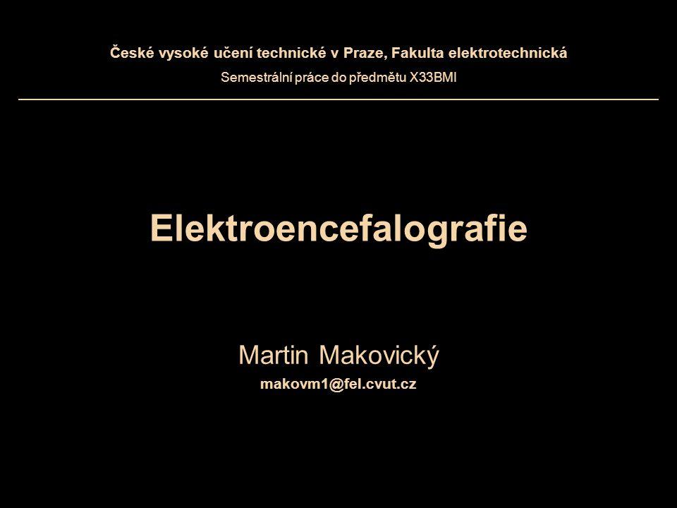 Elektroencefalografie Martin Makovický makovm1@fel.cvut.cz České vysoké učení technické v Praze, Fakulta elektrotechnická Semestrální práce do předmět