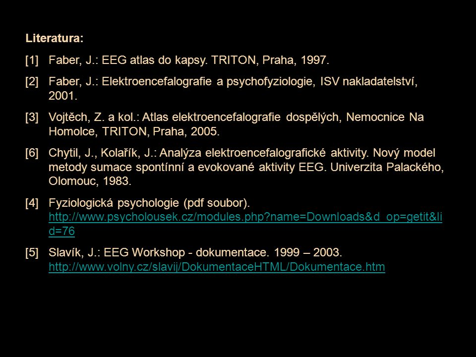 Literatura: [1]Faber, J.: EEG atlas do kapsy. TRITON, Praha, 1997. [2]Faber, J.: Elektroencefalografie a psychofyziologie, ISV nakladatelství, 2001. [