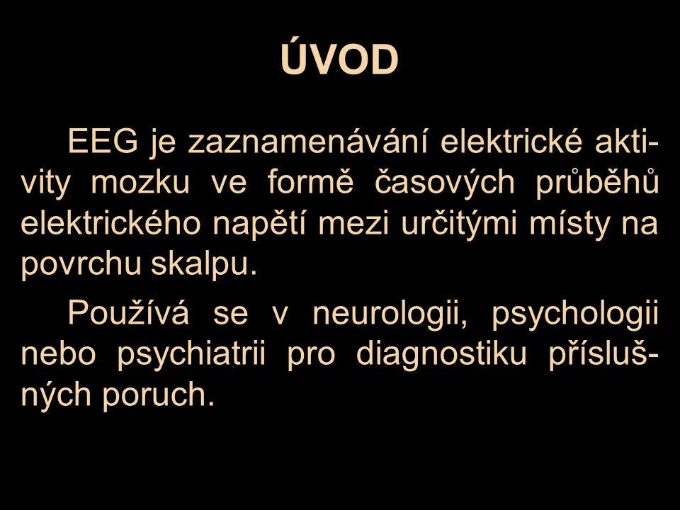 EEG je zaznamenávání elektrické akti- vity mozku ve formě časových průběhů elektrického napětí mezi určitými místy na povrchu skalpu. Používá se v neu