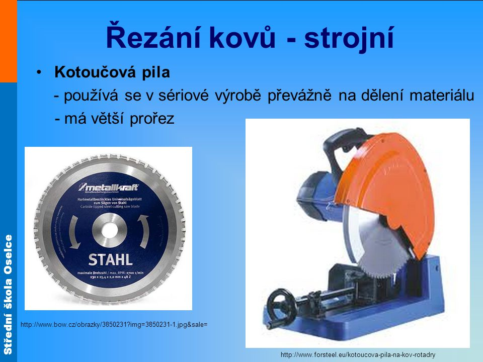 Střední škola Oselce Řezání kovů - strojní Kotoučová pila - používá se v sériové výrobě převážně na dělení materiálu - má větší prořez http://www.bow.