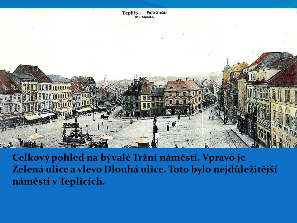 Celkový pohled na bývalé Tržní náměstí. Vpravo je Zelená ulice a vlevo Dlouhá ulice. Toto bylo nejdůležitější náměstí v Teplicích.