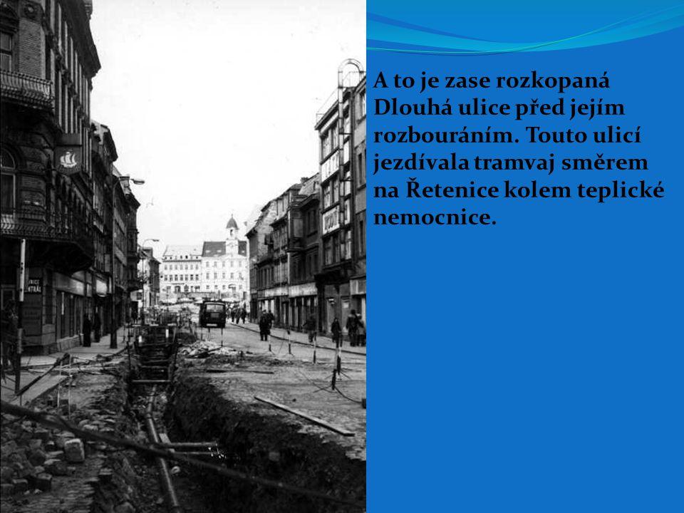 A to je zase rozkopaná Dlouhá ulice před jejím rozbouráním. Touto ulicí jezdívala tramvaj směrem na Řetenice kolem teplické nemocnice.