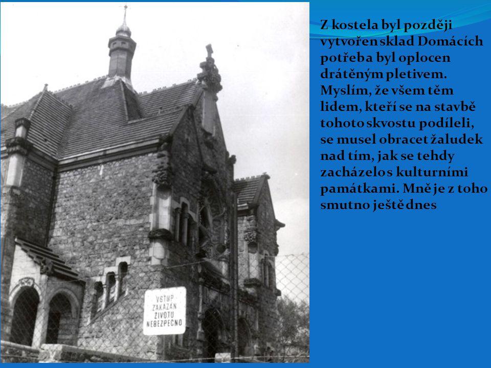 Z kostela byl později vytvořen sklad Domácích potřeb a byl oplocen drátěným pletivem. Myslím, že všem těm lidem, kteří se na stavbě tohoto skvostu pod