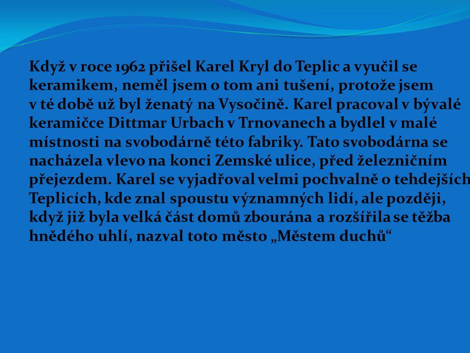 Když v roce 1962 přišel Karel Kryl do Teplic a vyučil se keramikem, neměl jsem o tom ani tušení, protože jsem v té době už byl ženatý na Vysočině.