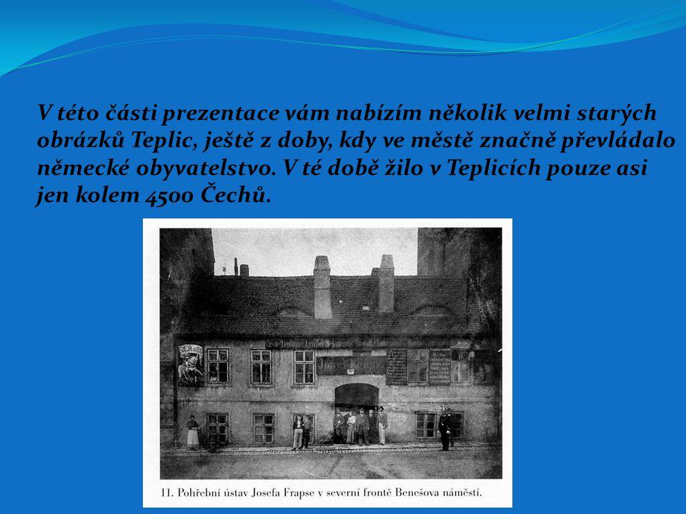 V této části prezentace vám nabízím několik velmi starých obrázků Teplic, ještě z doby, kdy ve městě značně převládalo německé obyvatelstvo. V té době