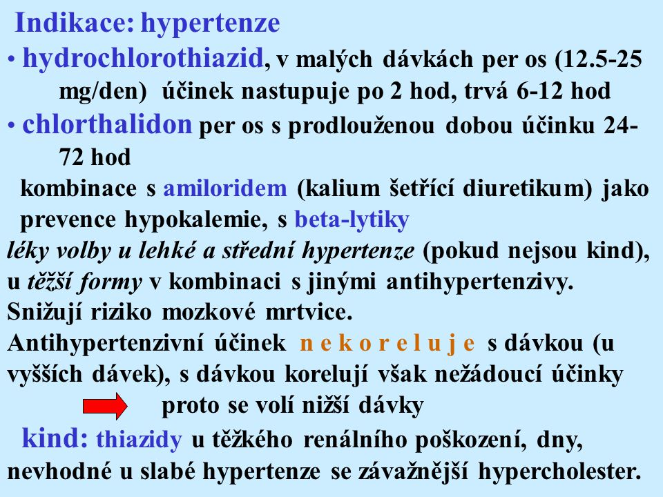 Indikace: hypertenze hydrochlorothiazid, v malých dávkách per os (12.5-25 mg/den) účinek nastupuje po 2 hod, trvá 6-12 hod chlorthalidon per os s prodlouženou dobou účinku 24- 72 hod kombinace s amiloridem (kalium šetřící diuretikum) jako prevence hypokalemie, s beta-lytiky léky volby u lehké a střední hypertenze (pokud nejsou kind), u těžší formy v kombinaci s jinými antihypertenzivy.