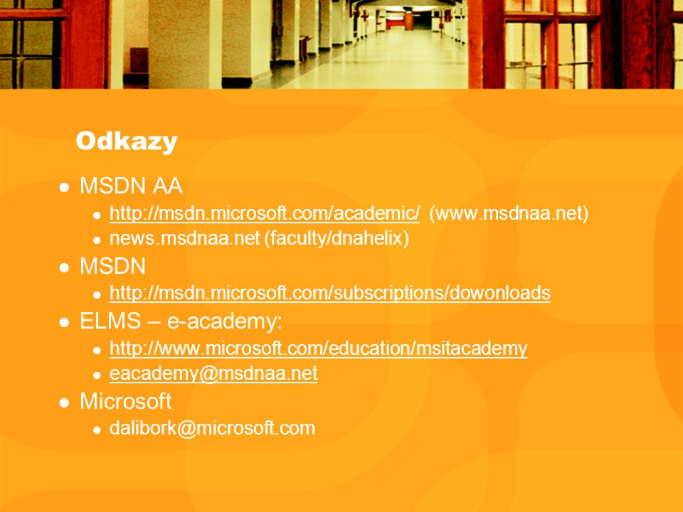Odkazy MSDN AA http://msdn.microsoft.com/academic/ (www.msdnaa.net) http://msdn.microsoft.com/academic/ news.msdnaa.net (faculty/dnahelix) MSDN http://msdn.microsoft.com/subscriptions/dowonloads ELMS – e-academy: http://www.microsoft.com/education/msitacademy eacademy@msdnaa.net Microsoft dalibork@microsoft.com