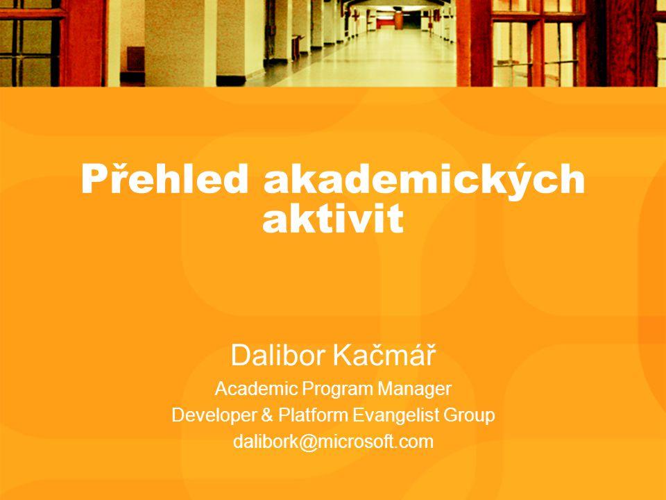 Přehled akademických aktivit Dalibor Kačmář Academic Program Manager Developer & Platform Evangelist Group dalibork@microsoft.com