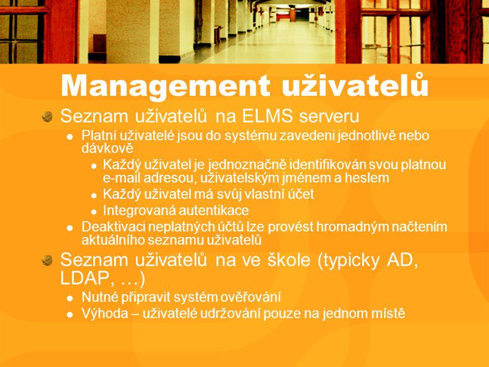 Management uživatelů Seznam uživatelů na ELMS serveru Platní uživatelé jsou do systému zavedeni jednotlivě nebo dávkově Každý uživatel je jednoznačně identifikován svou platnou e-mail adresou, uživatelským jménem a heslem Každý uživatel má svůj vlastní účet Integrovaná autentikace Deaktivaci neplatných účtů lze provést hromadným načtením aktuálního seznamu uživatelů Seznam uživatelů na ve škole (typicky AD, LDAP, …) Nutné připravit systém ověřování Výhoda – uživatelé udržování pouze na jednom místě