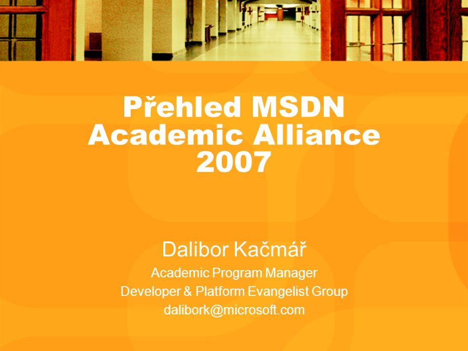 Přehled MSDN Academic Alliance 2007 Dalibor Kačmář Academic Program Manager Developer & Platform Evangelist Group dalibork@microsoft.com