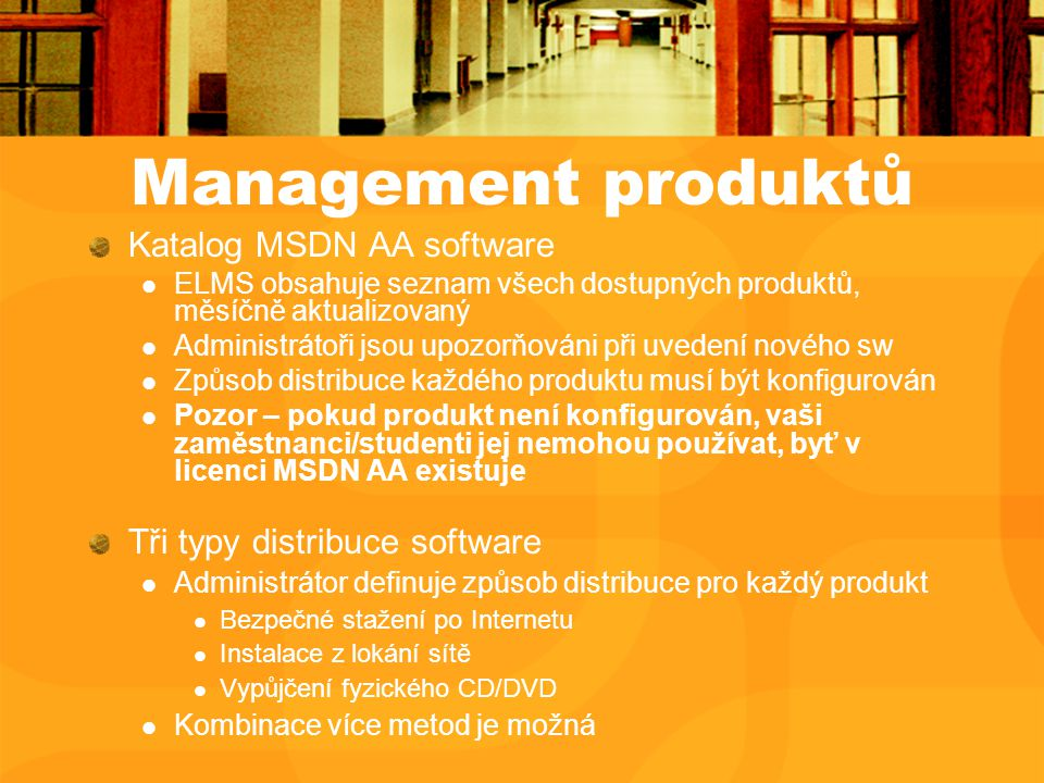 Management produktů Katalog MSDN AA software ELMS obsahuje seznam všech dostupných produktů, měsíčně aktualizovaný Administrátoři jsou upozorňováni při uvedení nového sw Způsob distribuce každého produktu musí být konfigurován Pozor – pokud produkt není konfigurován, vaši zaměstnanci/studenti jej nemohou používat, byť v licenci MSDN AA existuje Tři typy distribuce software Administrátor definuje způsob distribuce pro každý produkt Bezpečné stažení po Internetu Instalace z lokání sítě Vypůjčení fyzického CD/DVD Kombinace více metod je možná