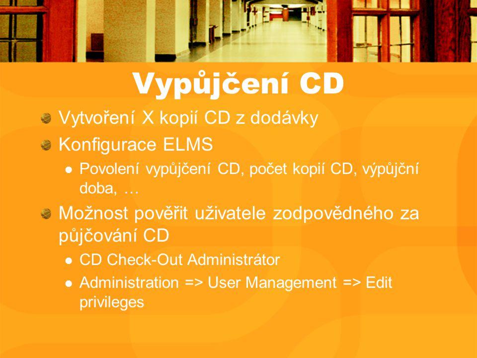 Vypůjčení CD Vytvoření X kopií CD z dodávky Konfigurace ELMS Povolení vypůjčení CD, počet kopií CD, výpůjční doba, … Možnost pověřit uživatele zodpovědného za půjčování CD CD Check-Out Administrátor Administration => User Management => Edit privileges