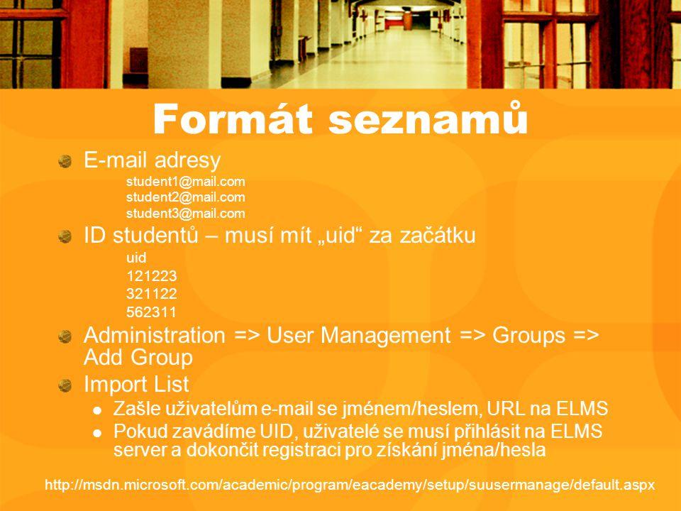 """Formát seznamů E-mail adresy student1@mail.com student2@mail.com student3@mail.com ID studentů – musí mít """"uid za začátku uid 121223 321122 562311 Administration => User Management => Groups => Add Group Import List Zašle uživatelům e-mail se jménem/heslem, URL na ELMS Pokud zavádíme UID, uživatelé se musí přihlásit na ELMS server a dokončit registraci pro získání jména/hesla http://msdn.microsoft.com/academic/program/eacademy/setup/suusermanage/default.aspx"""
