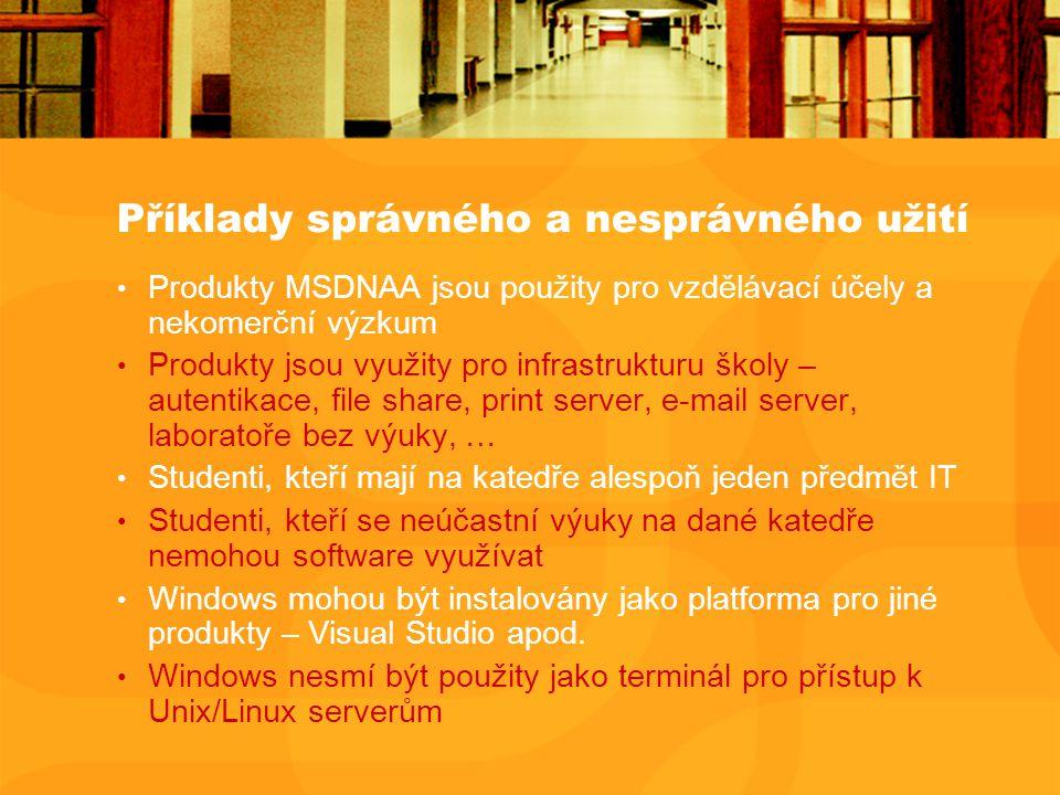 Příklady správného a nesprávného užití Produkty MSDNAA jsou použity pro vzdělávací účely a nekomerční výzkum Produkty jsou využity pro infrastrukturu školy – autentikace, file share, print server, e-mail server, laboratoře bez výuky, … Studenti, kteří mají na katedře alespoň jeden předmět IT Studenti, kteří se neúčastní výuky na dané katedře nemohou software využívat Windows mohou být instalovány jako platforma pro jiné produkty – Visual Studio apod.