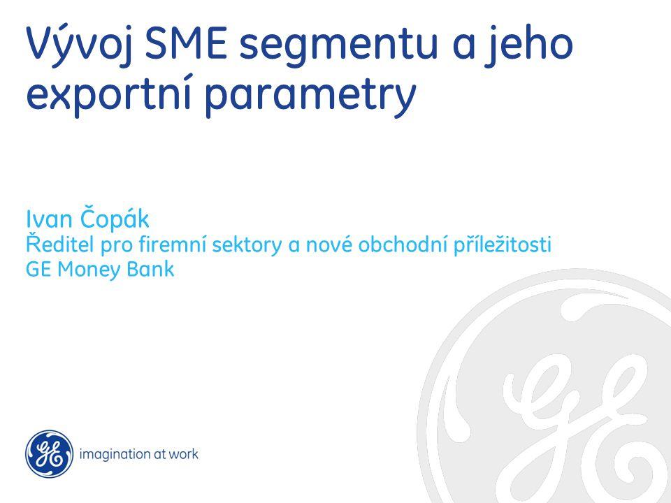 Vývoj SME segmentu a jeho exportní parametry Ivan Čopák Ř editel pro firemní sektory a nové obchodní příležitosti GE Money Bank