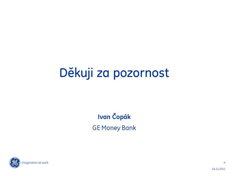 4 24.11.2011 Děkuji za pozornost Ivan Čopák GE Money Bank