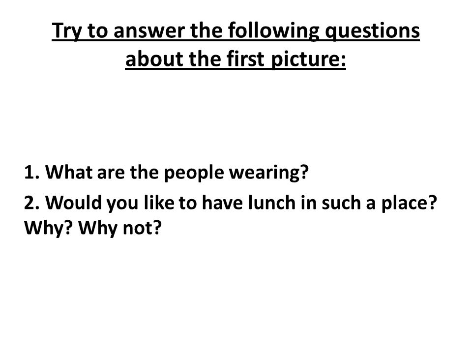 Try to answer the following questions about the first picture: 1.