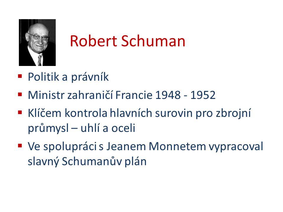 Robert Schuman  Politik a právník  Ministr zahraničí Francie 1948 - 1952  Klíčem kontrola hlavních surovin pro zbrojní průmysl – uhlí a oceli  Ve