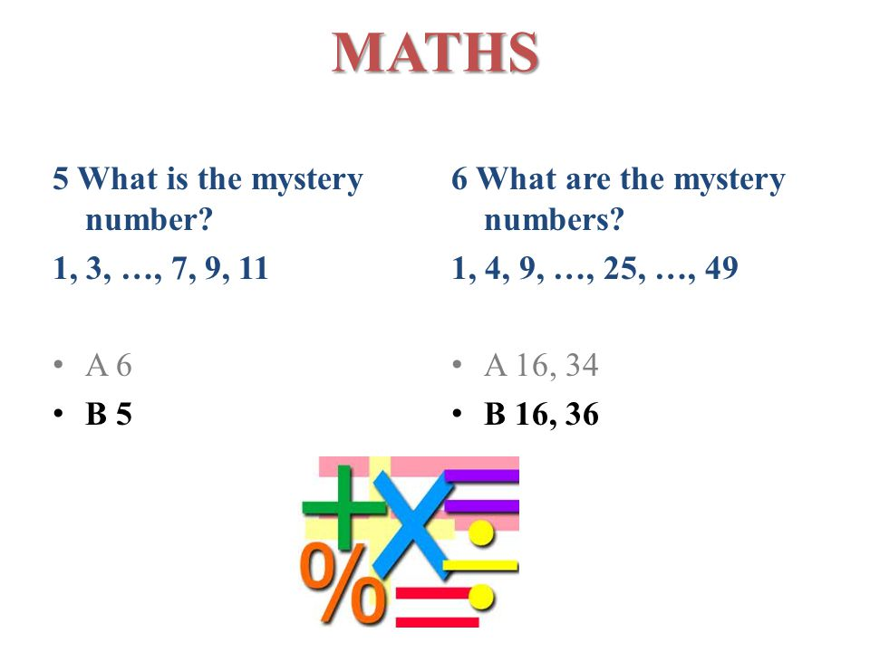 MATHS 5 What is the mystery number. 1, 3, …, 7, 9, 11 A 6 B 5 6 What are the mystery numbers.