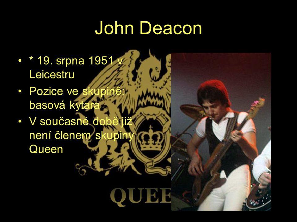John Deacon * 19. srpna 1951 v Leicestru Pozice ve skupině: basová kytara V současné době již není členem skupiny Queen