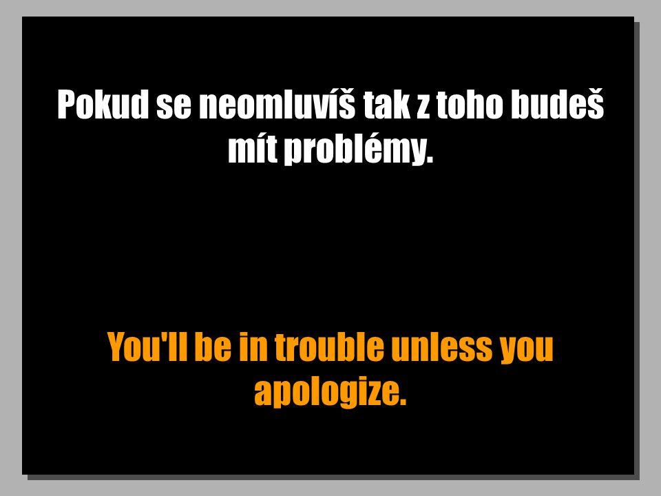 Pokud se neomluvíš tak z toho budeš mít problémy. You ll be in trouble unless you apologize.