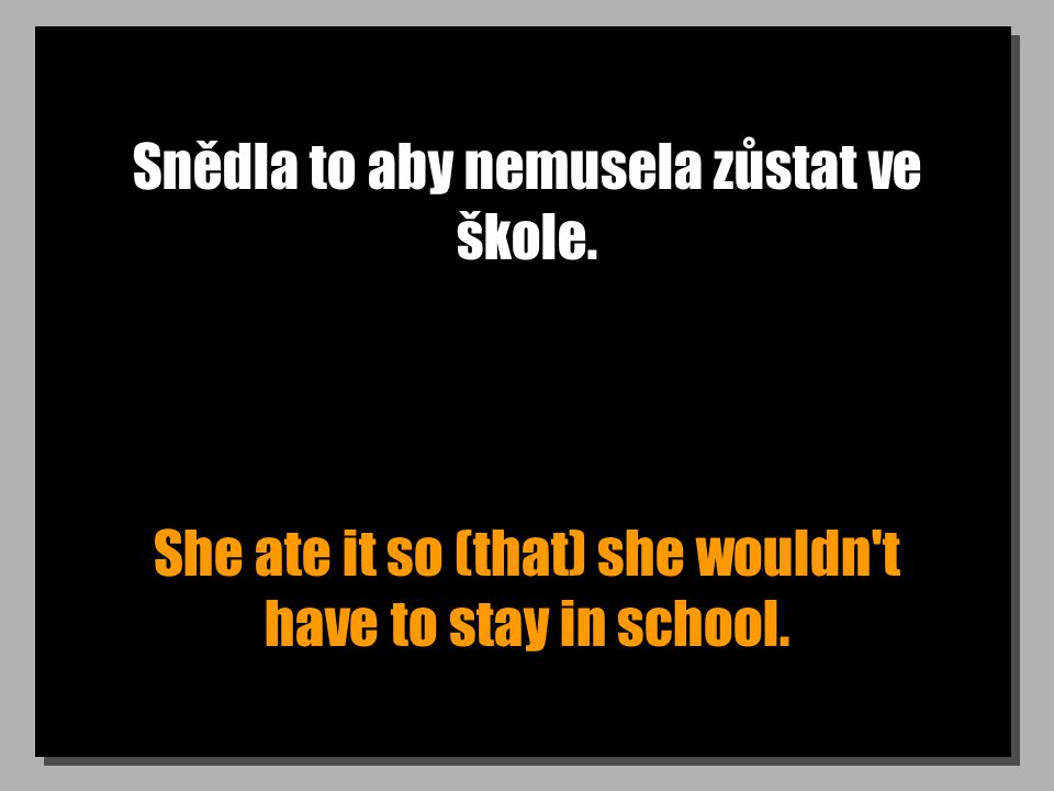Snědla to aby nemusela zůstat ve škole. She ate it so (that) she wouldn t have to stay in school.