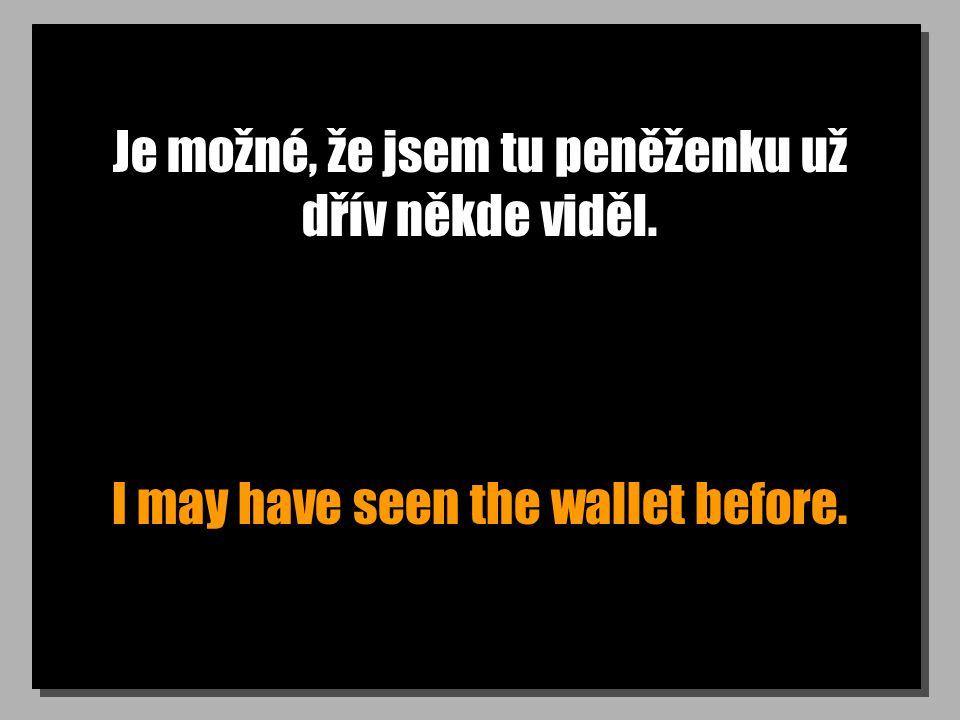 Je možné, že jsem tu peněženku už dřív někde viděl. I may have seen the wallet before.