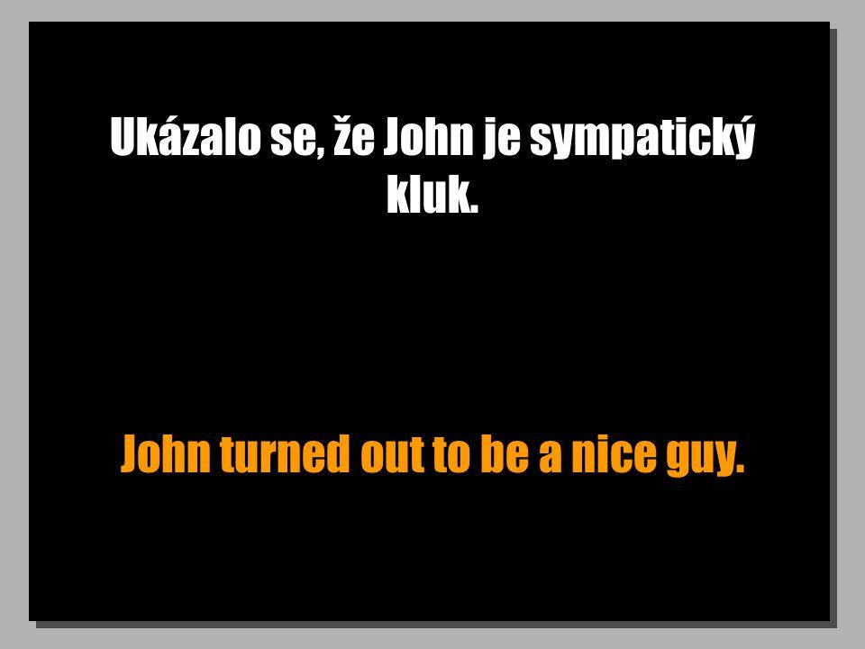 Ukázalo se, že John je sympatický kluk. John turned out to be a nice guy.