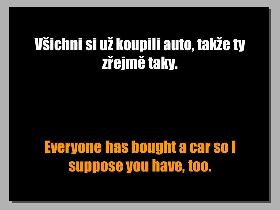 Všichni si už koupili auto, takže ty zřejmě taky. Everyone has bought a car so I suppose you have, too.