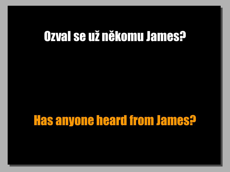Ozval se už někomu James Has anyone heard from James