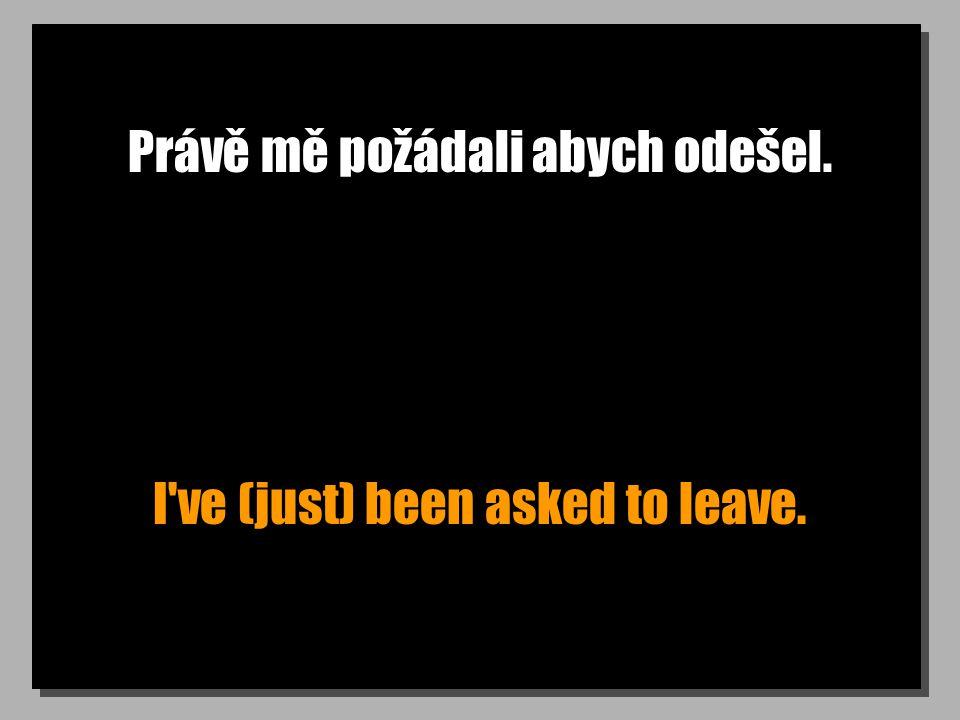 Právě mě požádali abych odešel. I ve (just) been asked to leave.