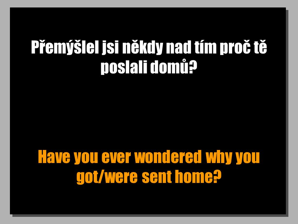 Přemýšlel jsi někdy nad tím proč tě poslali domů? Have you ever wondered why you got/were sent home?