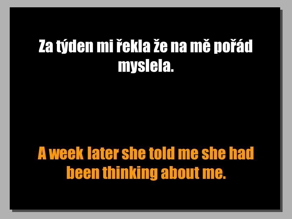 Za týden mi řekla že na mě pořád myslela. A week later she told me she had been thinking about me.