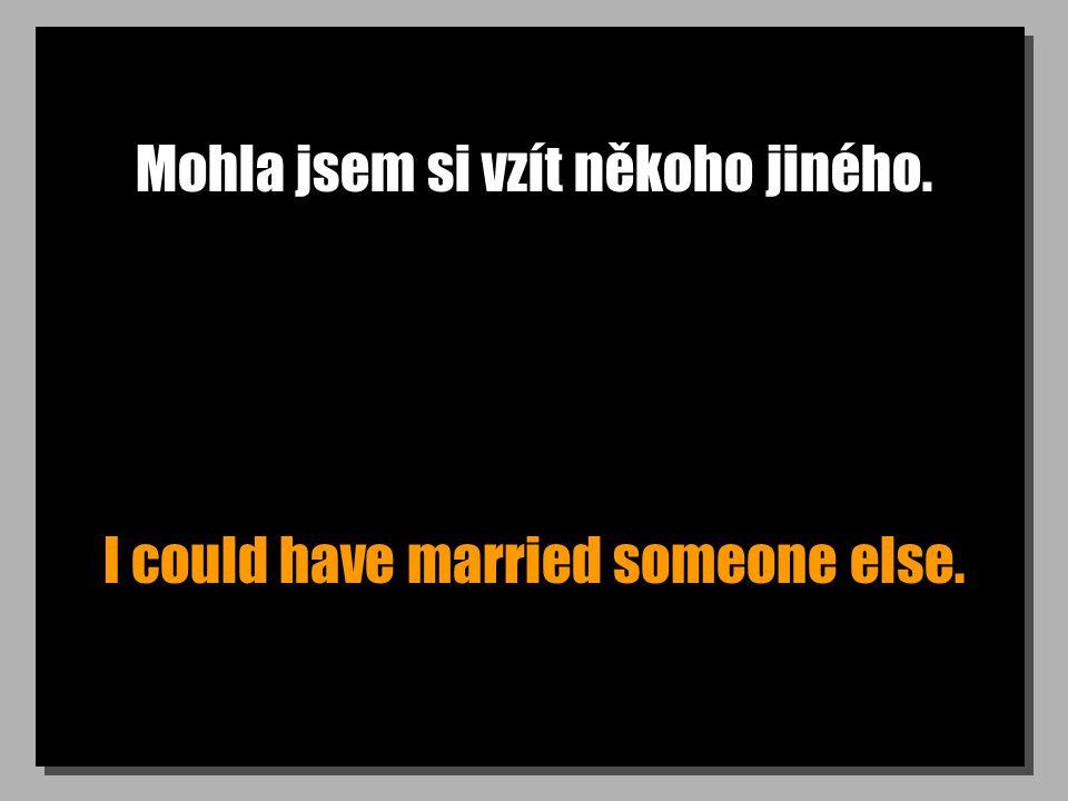 Mohla jsem si vzít někoho jiného. I could have married someone else.