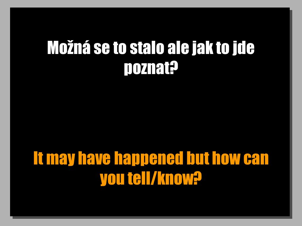 Možná se to stalo ale jak to jde poznat It may have happened but how can you tell/know