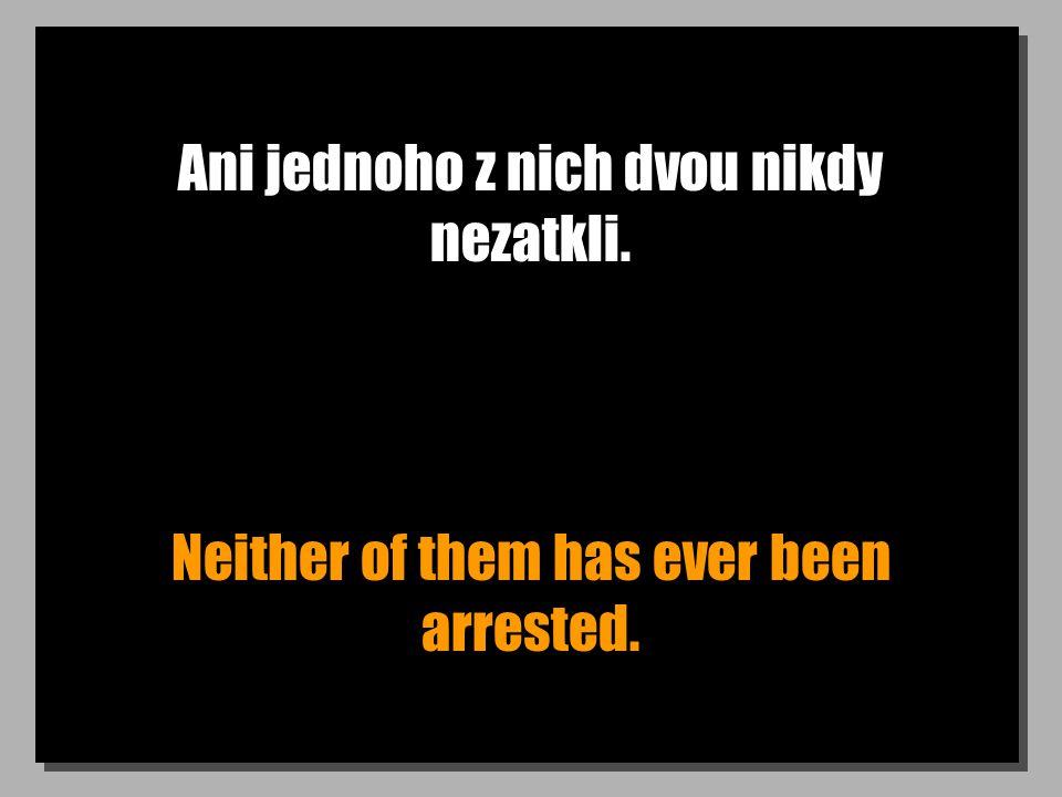 Ani jednoho z nich dvou nikdy nezatkli. Neither of them has ever been arrested.
