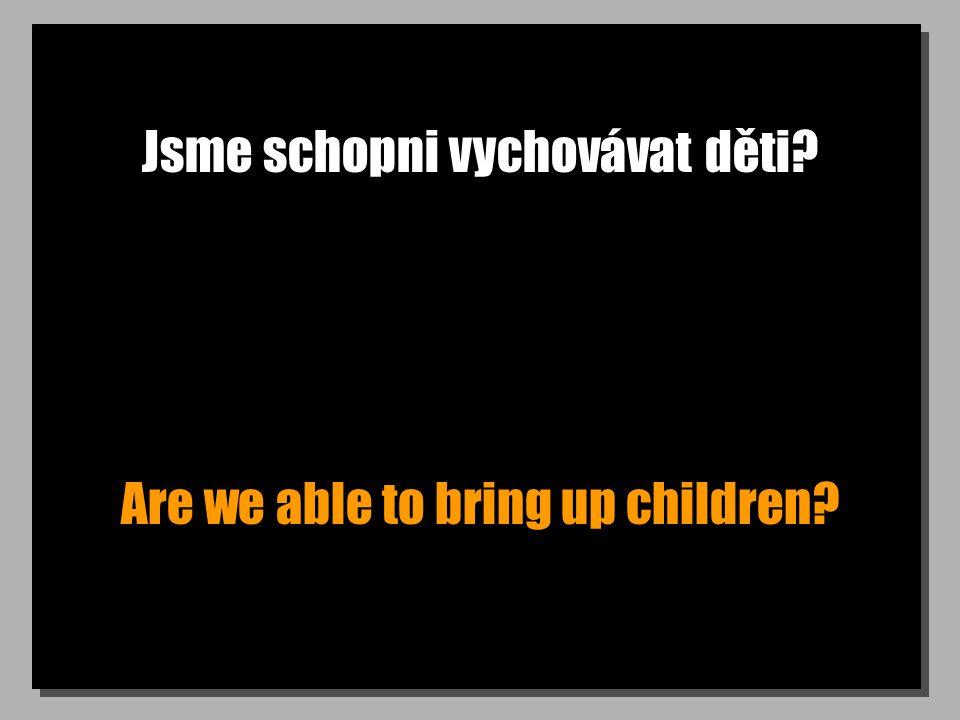 Jsme schopni vychovávat děti Are we able to bring up children