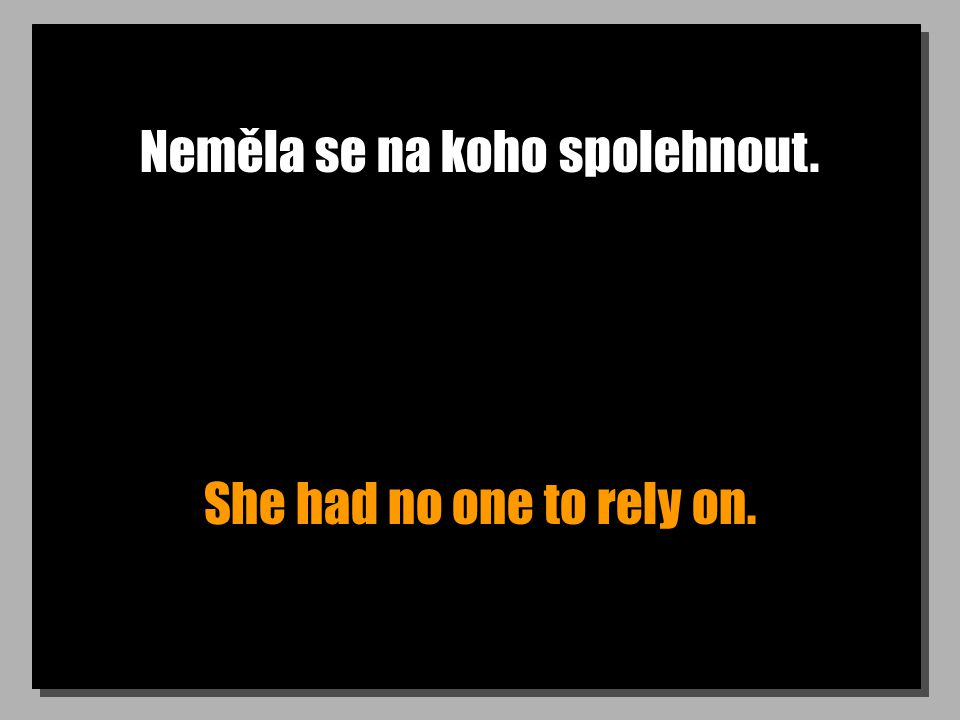 Neměla se na koho spolehnout. She had no one to rely on.