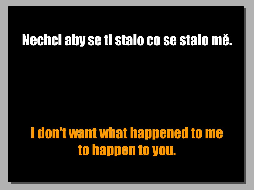 Nechci aby se ti stalo co se stalo mě. I don t want what happened to me to happen to you.