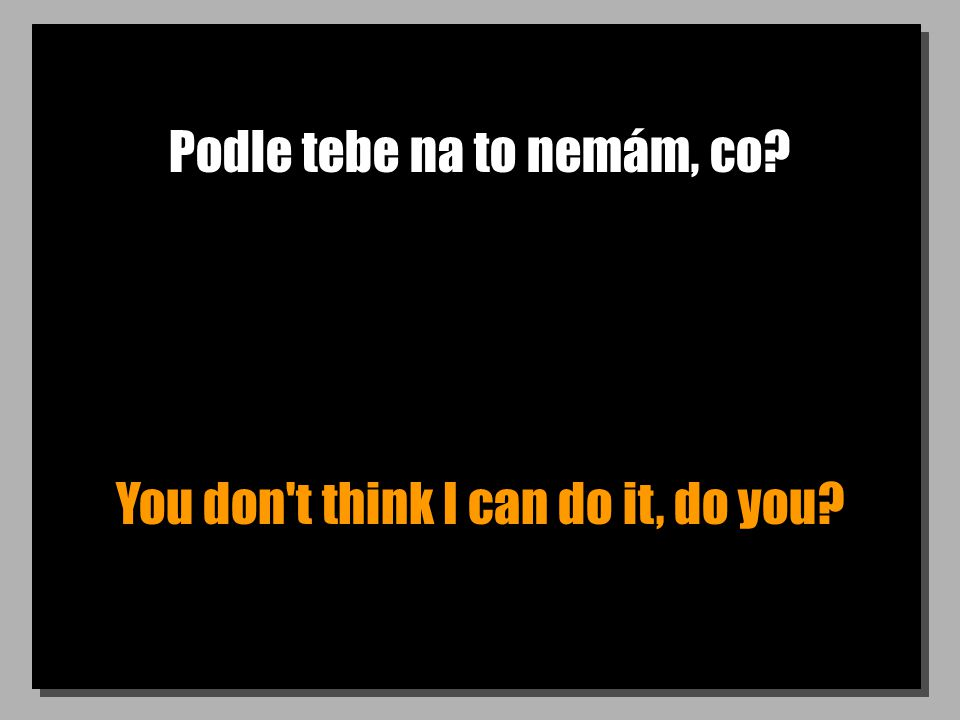 Podle tebe na to nemám, co You don t think I can do it, do you