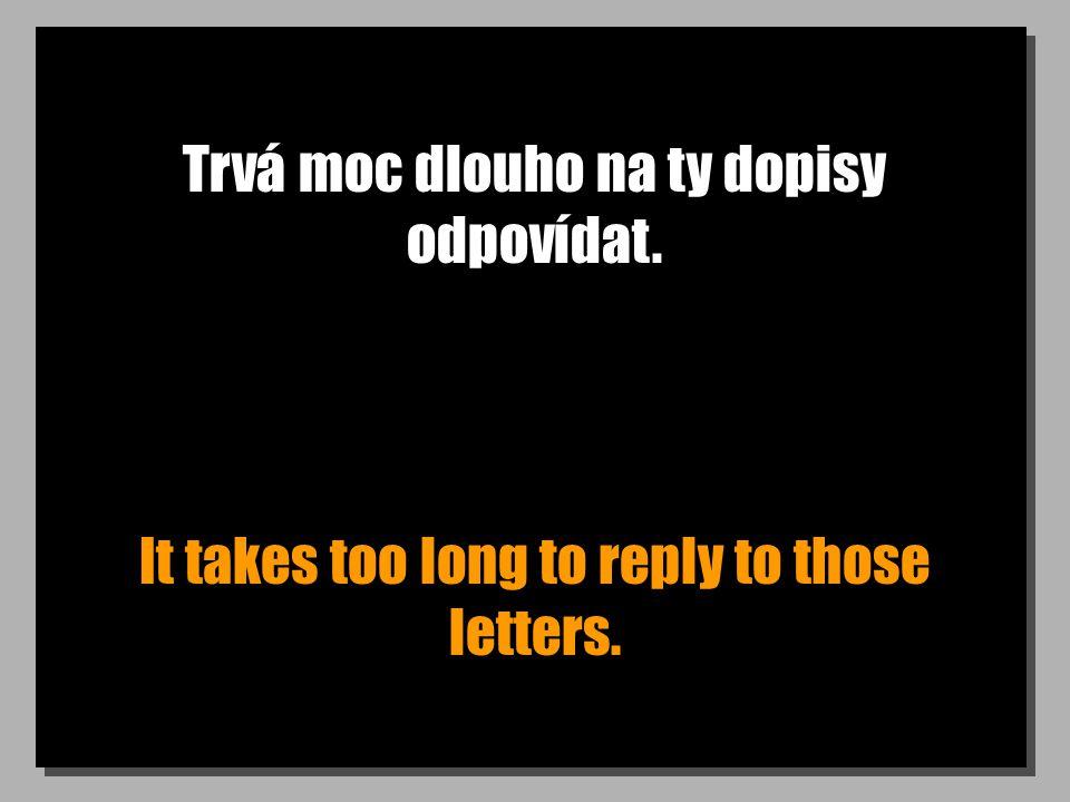 Trvá moc dlouho na ty dopisy odpovídat. It takes too long to reply to those letters.