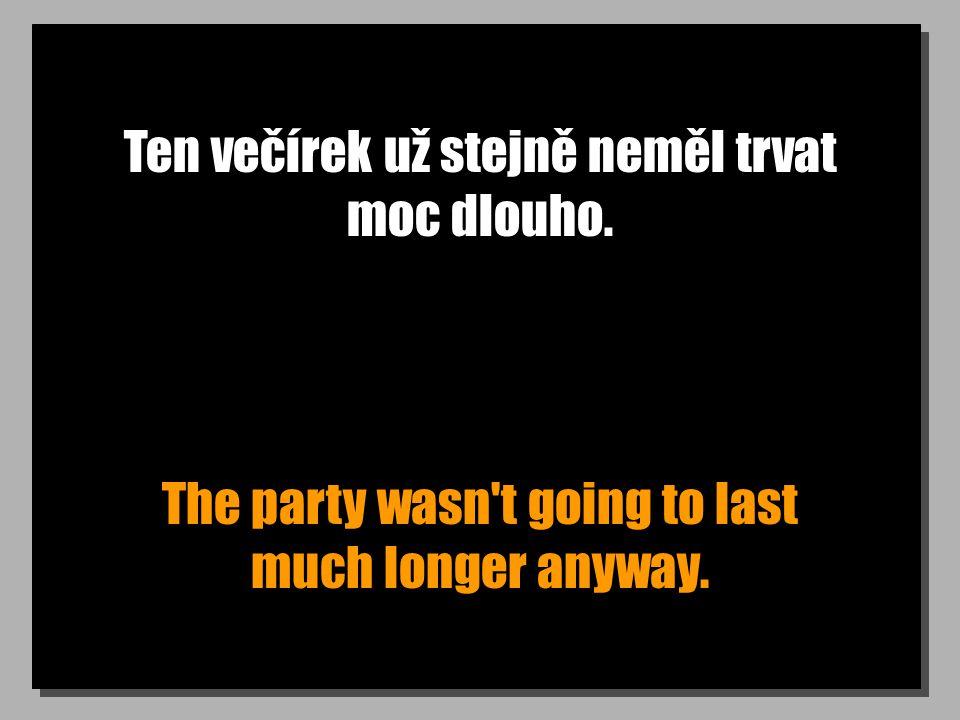 Ten večírek už stejně neměl trvat moc dlouho. The party wasn't going to last much longer anyway.