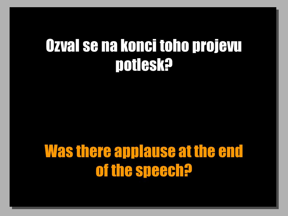 Ozval se na konci toho projevu potlesk Was there applause at the end of the speech