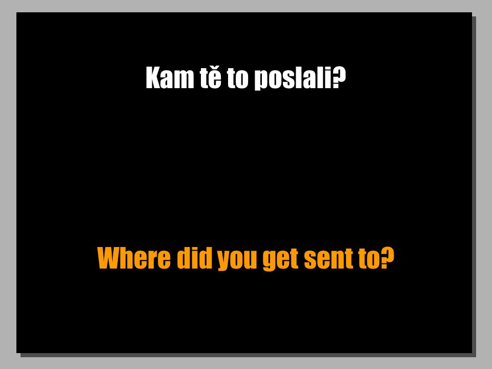 Kam tě to poslali Where did you get sent to
