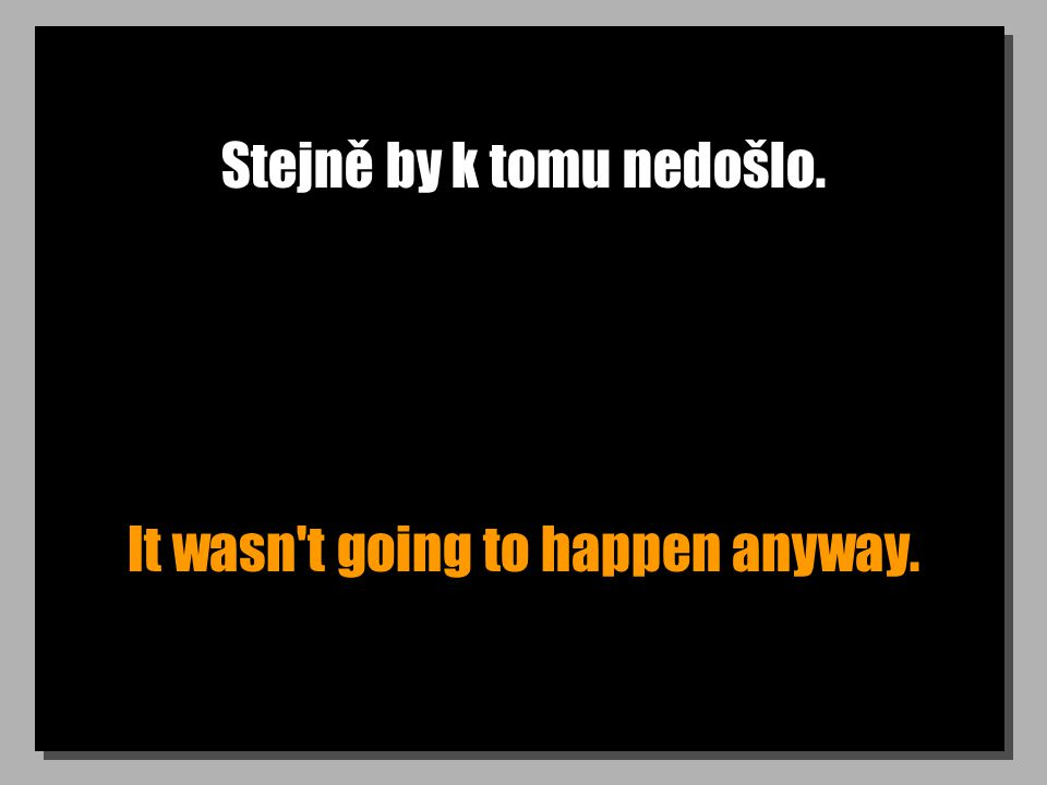 Stejně by k tomu nedošlo. It wasn t going to happen anyway.