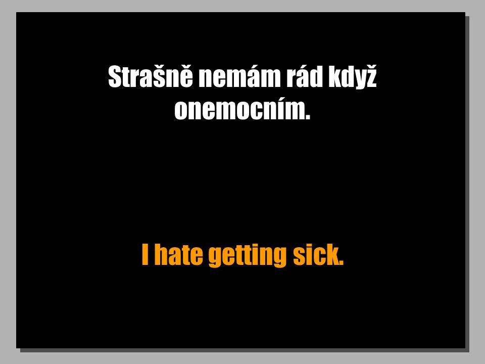 Strašně nemám rád když onemocním. I hate getting sick.