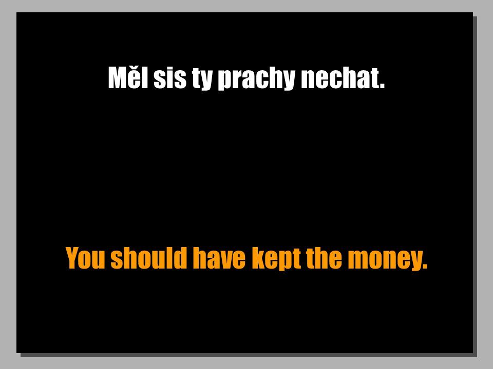 Měl sis ty prachy nechat. You should have kept the money.