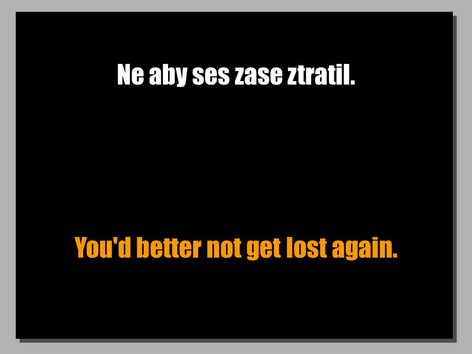 Ne aby ses zase ztratil. You d better not get lost again.