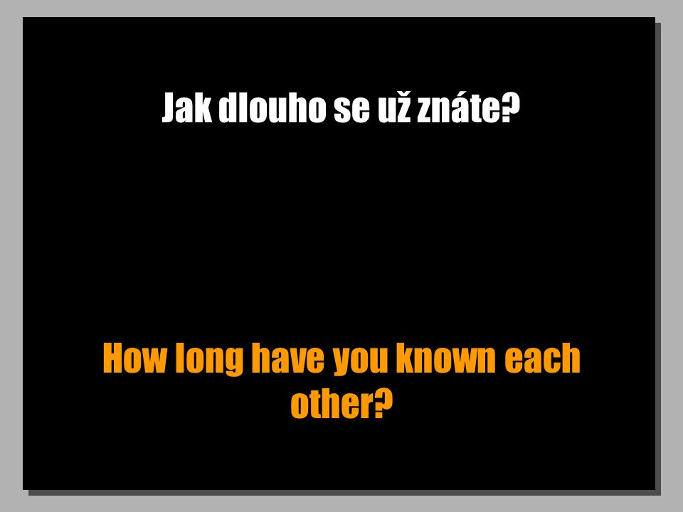Jak dlouho se už znáte? How long have you known each other?